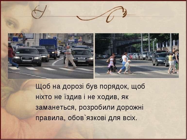 Щоб на дорозі був порядок, щоб ніхто не їздив і не ходив, як заманеться, розр...