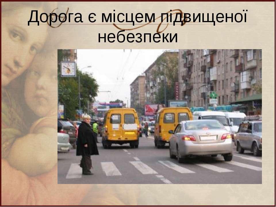 Дорога є місцем підвищеної небезпеки