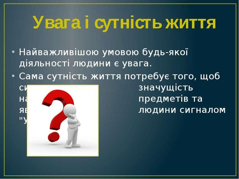 Найважливішою умовою будь-якої діяльності людини є увага. Сама сутність життя...
