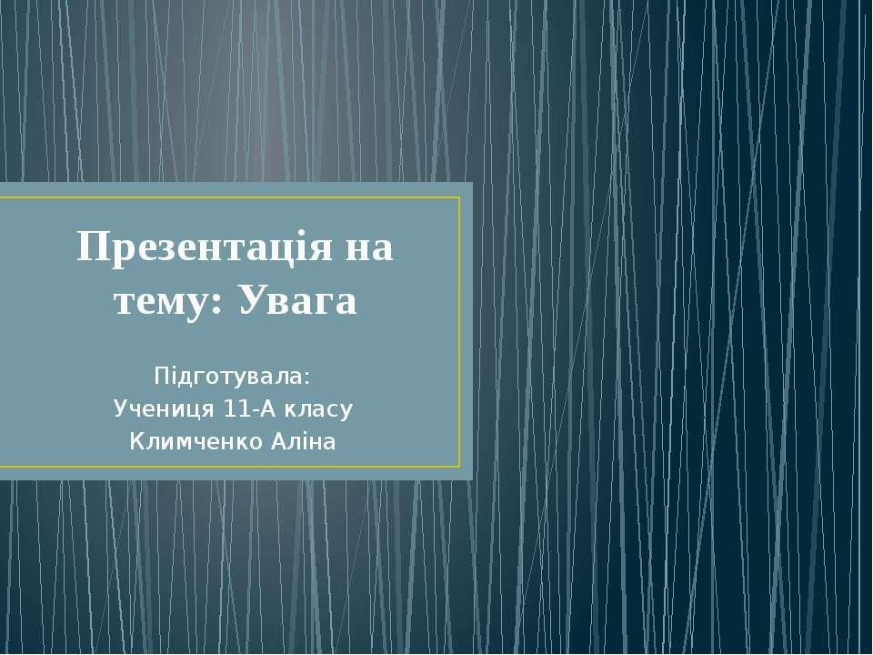 Презентація на тему: Увага Підготувала: Учениця 11-А класу Климченко Аліна