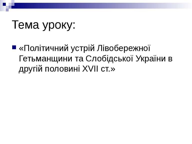 Тема уроку: «Політичний устрій Лівобережної Гетьманщини та Слобідської Україн...