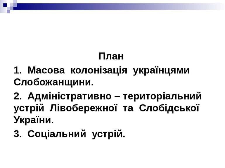 План 1. Масова колонізація українцями Слобожанщини. 2. Адміністративно – тери...