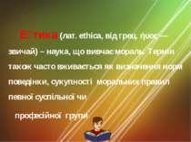Е тика (лат. ethica, вiд грец. ήυος— звичай) – наука, що вивчає мораль. Терм...