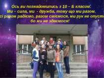 Ось ви познайомились з 10 – Б класом. Ми – сила, ми - дружба, тому що ми разо...