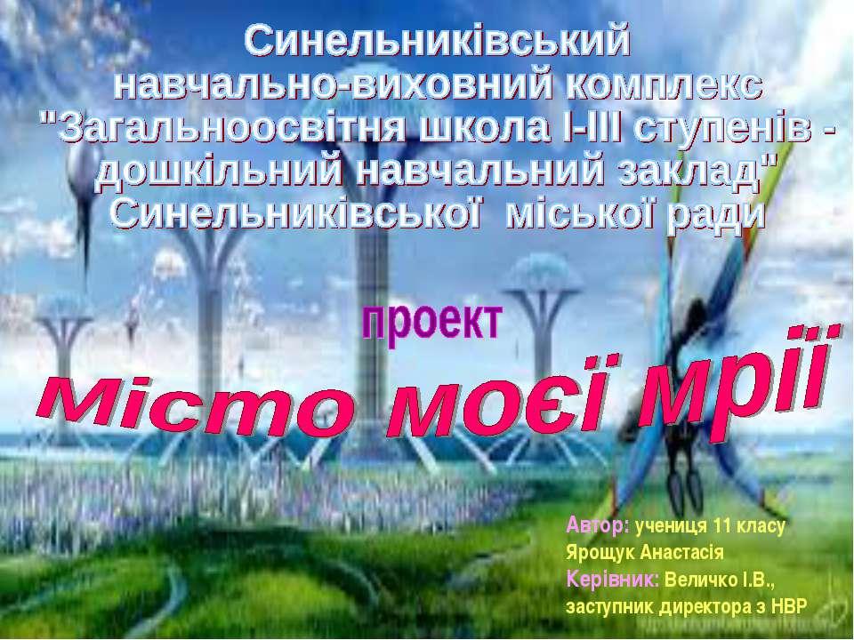 Автор: учениця 11 класу Ярощук Анастасія Керівник: Величко І.В., заступник ди...
