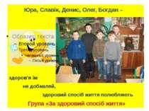 Юра, Славік, Денис, Олег, Богдан – здоров*я їм не добавляй, здоровий спосіб ж...