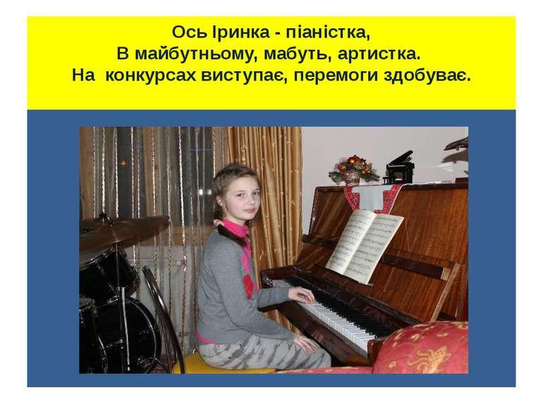 Ось Іринка - піаністка, В майбутньому, мабуть, артистка. На конкурсах виступа...