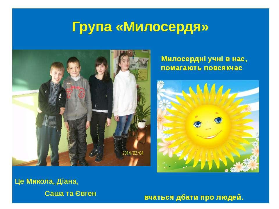 Група «Милосердя» Це Микола, Діана, Саша та Євген Милосердні учні в нас, пома...