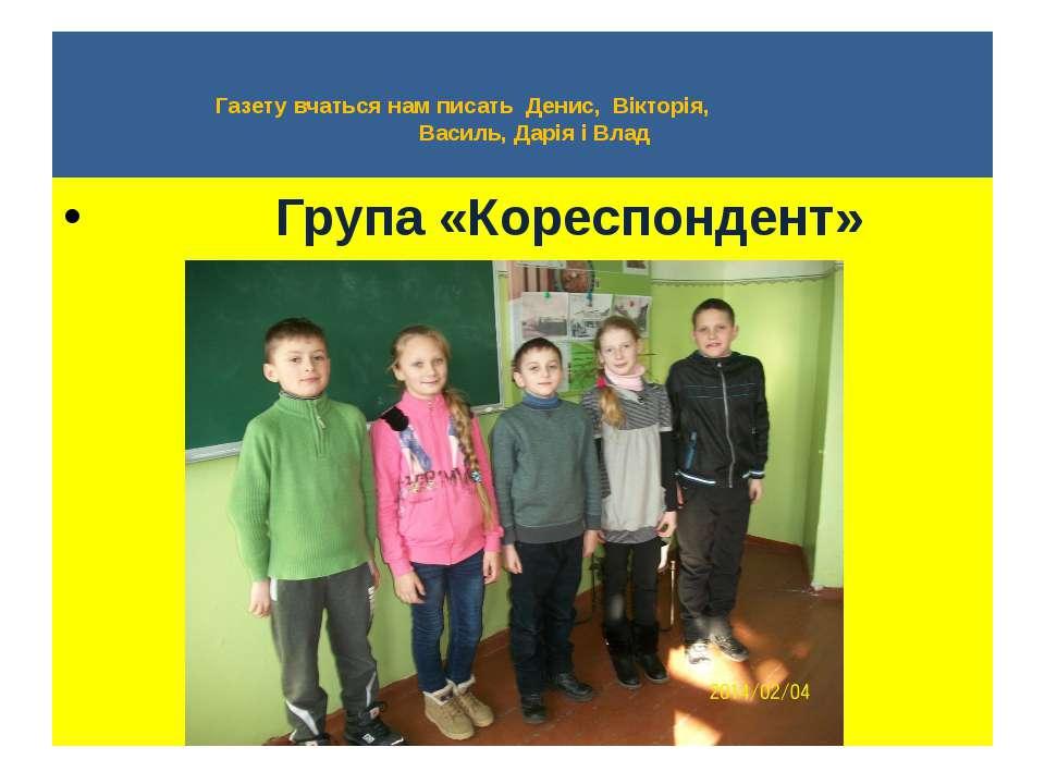 Газету вчаться нам писать Денис, Вікторія, Василь, Дарія і Влад Група «Коресп...