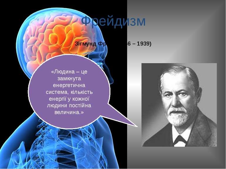 Фрейдизм Зігмунд Фрейд(1856 – 1939) «Людина – це замкнута енергетична система...