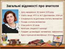 Загальні відомості про вчителя Дата народження: 30 травня 1976 року Освіта: в...
