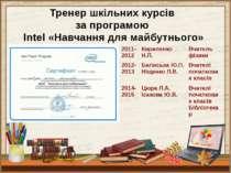 Тренер шкільних курсів за програмою Intel «Навчання для майбутнього» 2011- 20...