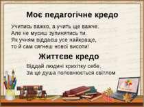 Моє педагогічне кредо Учитись важко, а учить ще важче. Але не мусиш зупинятис...