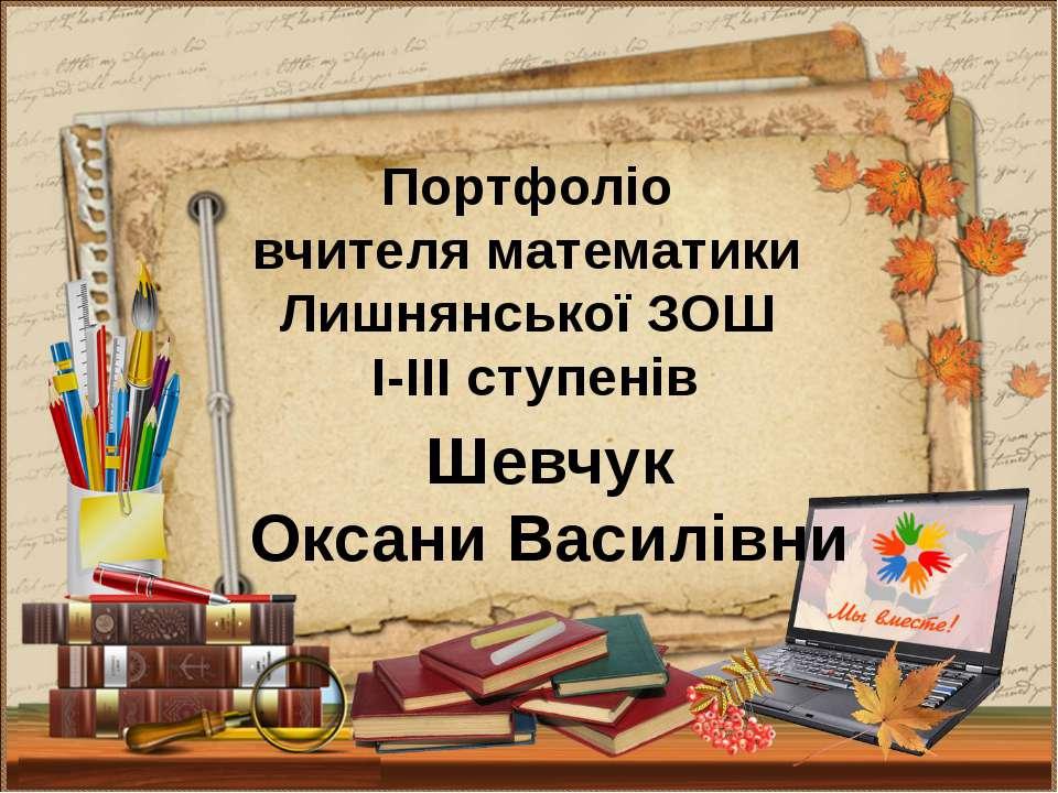Портфоліо вчителя математики Лишнянської ЗОШ І-ІІІ ступенів Шевчук Оксани Вас...