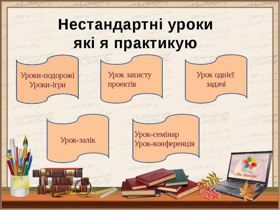 Нестандартні уроки які я практикую Уроки-подорожі Уроки-ігри Урок захисту про...