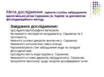 Мета дослідження: оцінити ступінь забруднення малої міської річки Саржинка (м...