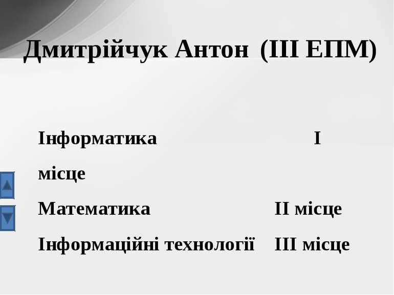 Дмитрійчук Антон (ІІІ ЕПМ) Інформатика І місце Математика ІІ місце Інформацій...