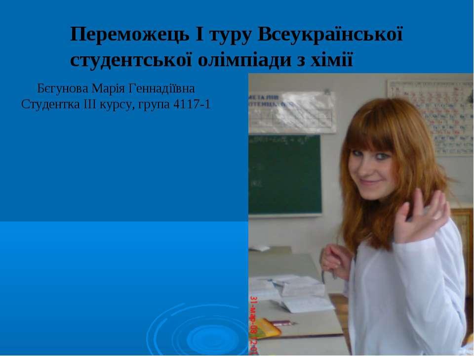 Переможець І туру Всеукраїнської студентської олімпіади з хімії Бєгунова Марі...