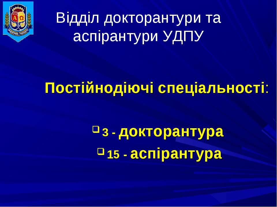 Відділ докторантури та аспірантури УДПУ Постійнодіючі спеціальності: 3 - докт...