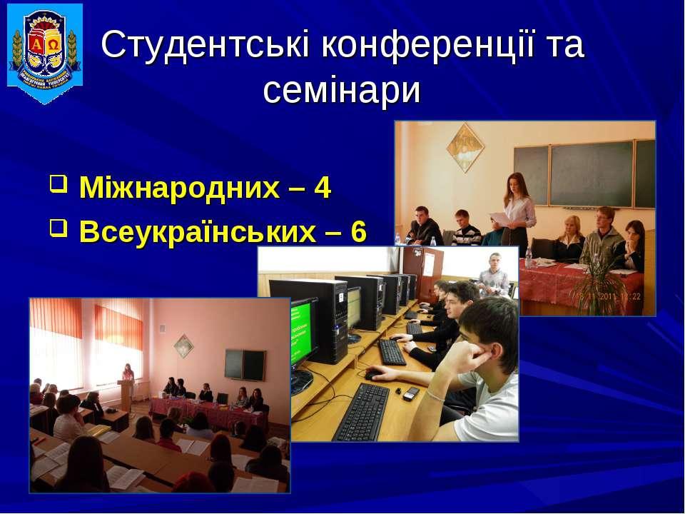 Студентські конференції та семінари Міжнародних – 4 Всеукраїнських – 6