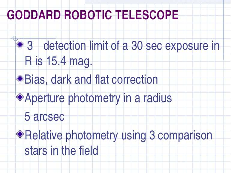 GODDARD ROBOTIC TELESCOPE 3σ detection limit of a 30 sec exposure in R is 15....