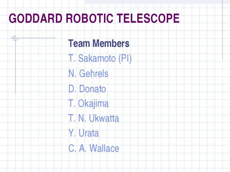 GODDARD ROBOTIC TELESCOPE Team Members T. Sakamoto (PI) N. Gehrels D. Donato ...