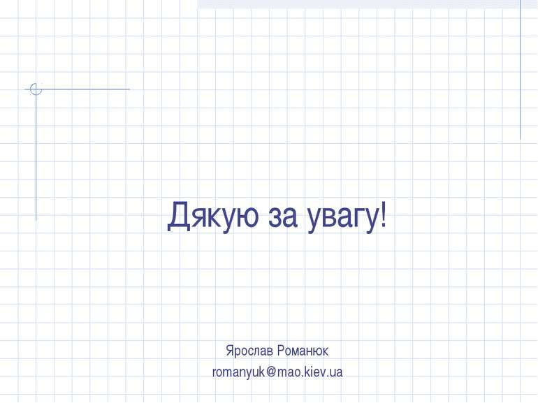 Дякую за увагу! Ярослав Романюк romanyuk@mao.kiev.ua