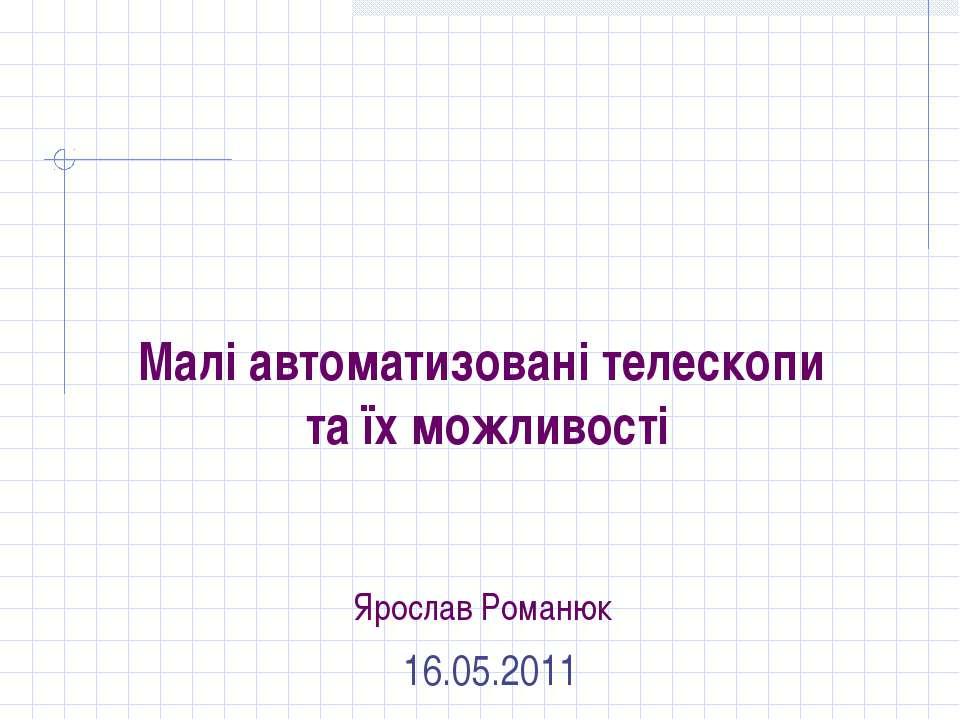 Малі автоматизовані телескопи та їх можливості Ярослав Романюк 16.05.2011