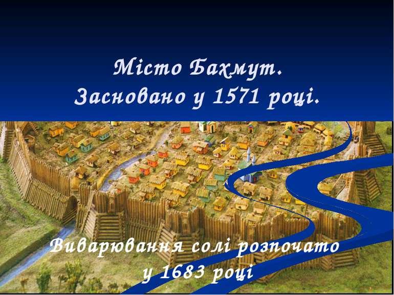 Місто Бахмут. Засновано у 1571 році. Виварювання солі розпочато у 1683 році
