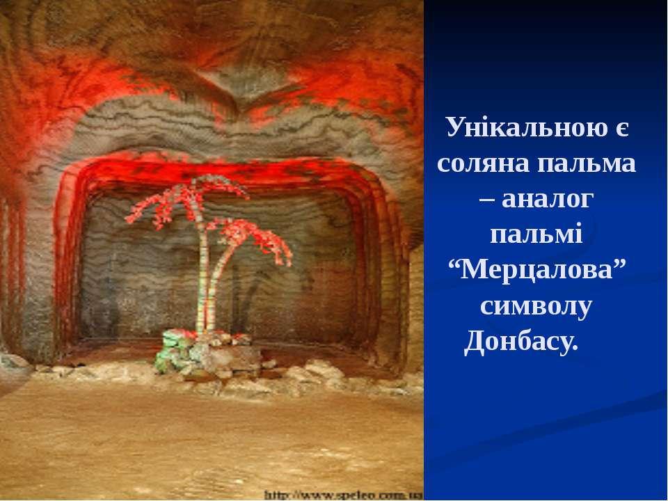 """Унікальною є соляна пальма – аналог пальмі """"Мерцалова"""" символу Донбасу."""