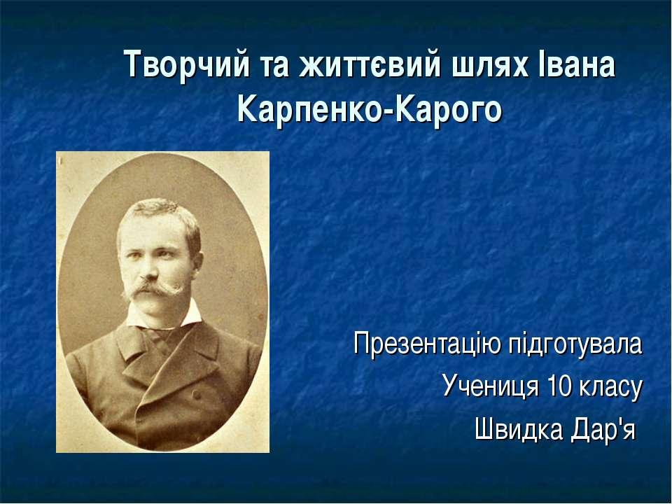Творчий та життєвий шлях Івана Карпенко-Карого Презентацію підготувала Учениц...