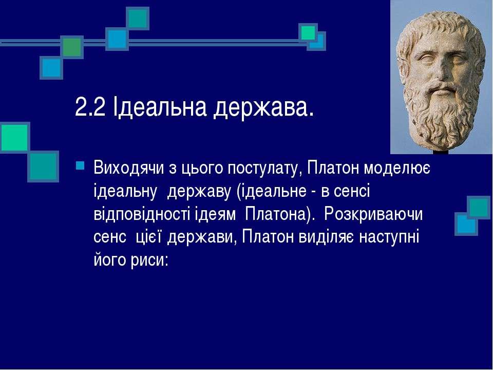 2.2 Ідеальна держава. Виходячи з цього постулату, Платон моделює ідеальну дер...