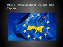 1995 р.- Україна стала Членом Ради Європи