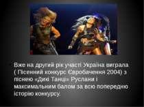 Вже на другий рік участі Україна виграла ( Пісенний конкурс Євробачення 2004)...