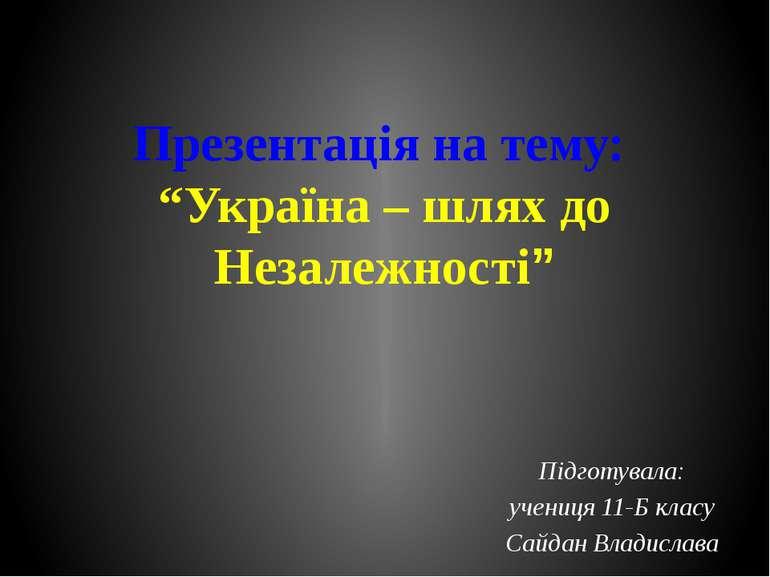 """Презентація на тему: """"Україна – шлях до Незалежності"""" Підготувала: учениця 11..."""