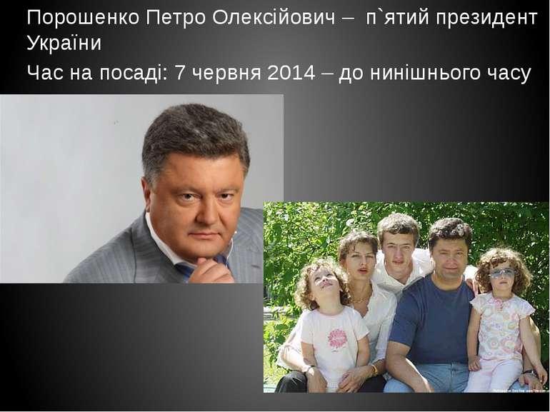 Порошенко Петро Олексійович – п`ятий президент України Час на посаді: 7 червн...
