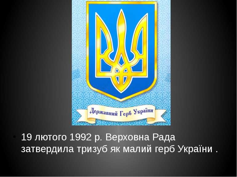 19 лютого1992р. Верховна Рада затвердила тризуб як малий герб України .