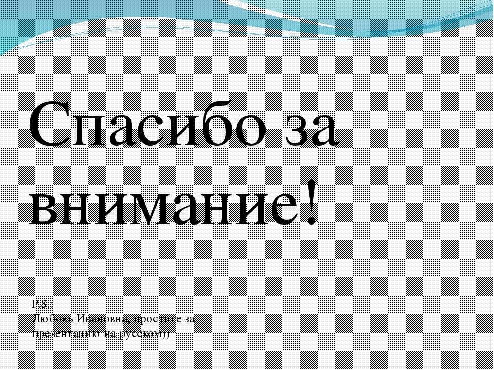 Спасибо за внимание! P.S.: Любовь Ивановна, простите за презентацию на русском))