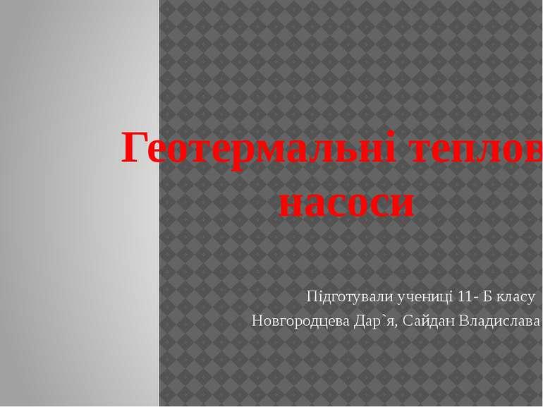 Геотермальні теплові насоси Підготували учениці 11- Б класу Новгородцева Дар`...