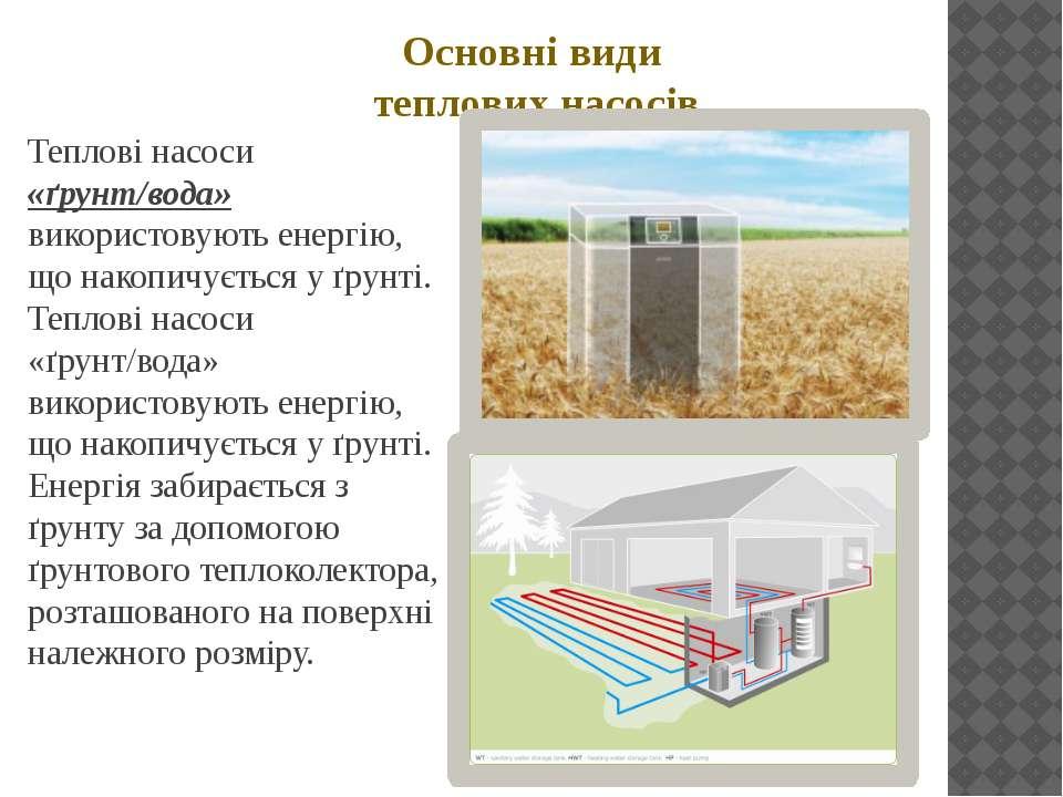 Основні види теплових насосів Теплові насоси «ґрунт/вода» використовують енер...