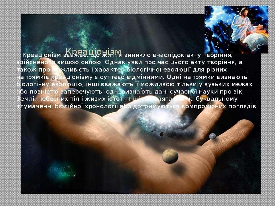 Креаціонізм  Креаціонізм вважає, що життя виникло внаслідок акту творіння, з...