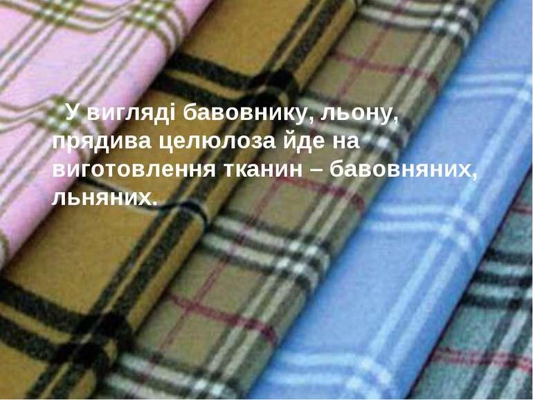 У вигляді бавовнику, льону, прядива целюлоза йде на виготовлення тканин – бав...