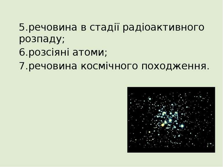 5.речовина в стадії радіоактивного розпаду; 6.розсіяні атоми; 7.речовина косм...