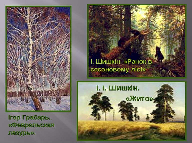 І. Шишкін «Ранок в сосоновому лісі» І. І. Шишкін. «Жито» Ігор Грабарь. «Февра...