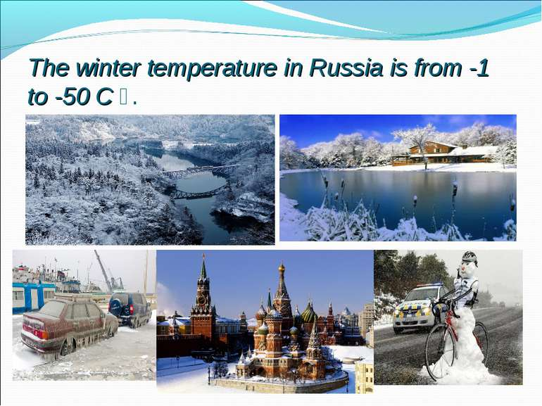 The winter temperature in Russia is from -1 to -50 C ᴼ.