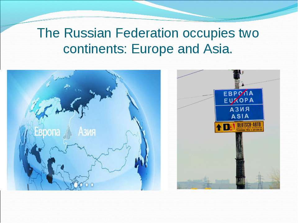 The Russian Federation occupies two continents: Europe and Asia.