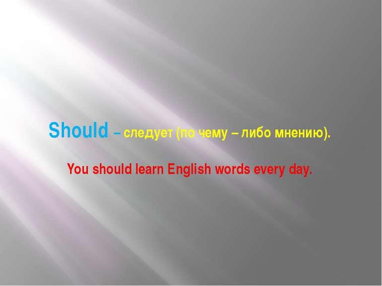 Should – следует (по чему – либо мнению). You should learn English words ever...