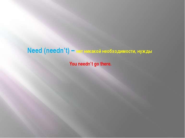 Need (needn't) – нет никакой необходимости, нужды You needn't go there.