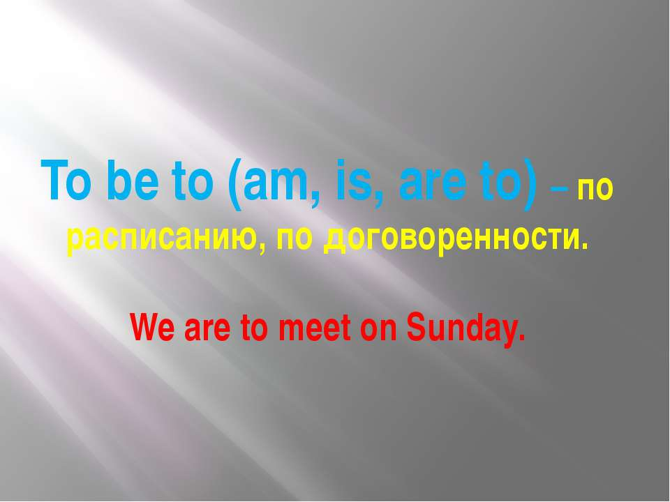 To be to (am, is, are to) – по расписанию, по договоренности. We are to meet ...