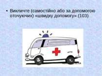 Викличте (самостійно або за допомогою оточуючих) «швидку допомогу».(103)